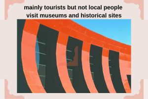 mainly tourists but not local people visit museums and historical sites history and culture