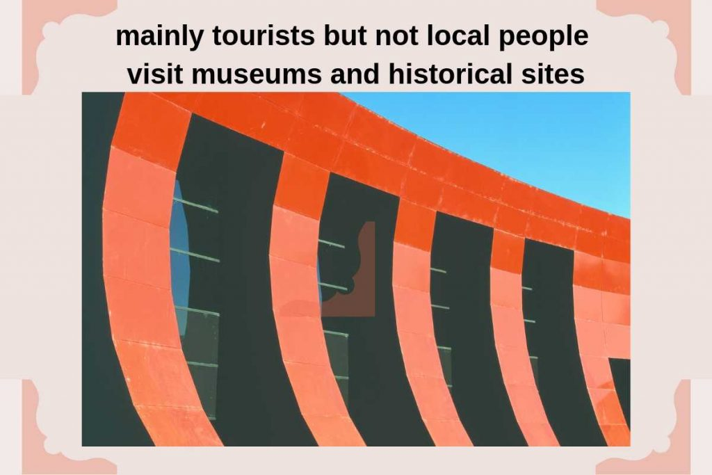 mainly tourists but not local people visit museums and historical sites