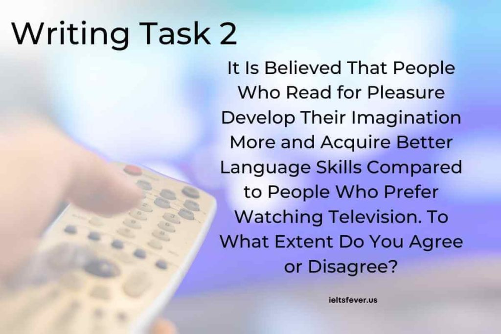 It Is Believed That People Who Read for Pleasure Develop Their Imagination More and Acquire Better Language Skills Compared to People Who Prefer Watching Television.To What Extent Do You Agree or Disagree?